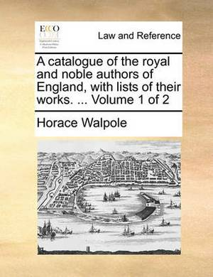 A Catalogue of the Royal and Noble Authors of England, with Lists of Their Works. ... Volume 1 of 2
