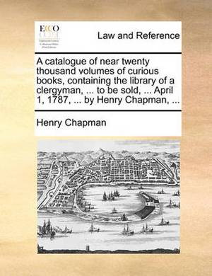 A Catalogue of Near Twenty Thousand Volumes of Curious Books, Containing the Library of a Clergyman, ... to Be Sold, ... April 1, 1787, ... by Henry Chapman,