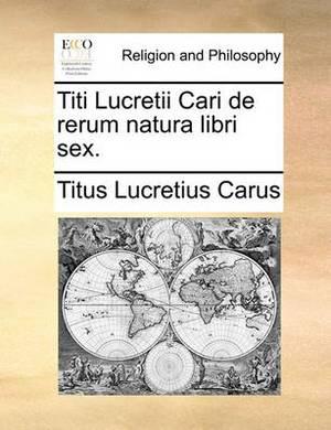 Titi Lucretii Cari de Rerum Natura Libri Sex.