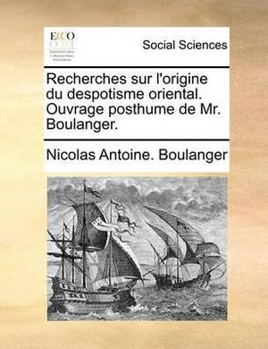 Recherches Sur L'Origine Du Despotisme Oriental. Ouvrage Posthume de Mr. Boulanger.