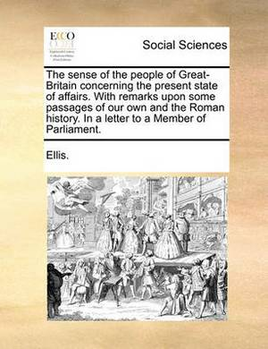 The Sense of the People of Great-Britain Concerning the Present State of Affairs. with Remarks Upon Some Passages of Our Own and the Roman History. in a Letter to a Member of Parliament.