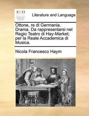 Ottone, Re Di Germania. Drama. Da Rappresentarsi Nel Regio Teatro Di Hay-Market; Per La Reale Accademica Di Musica