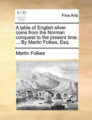 A Table of English Silver Coins from the Norman Conquest to the Present Time. ... by Martin Folkes, Esq.