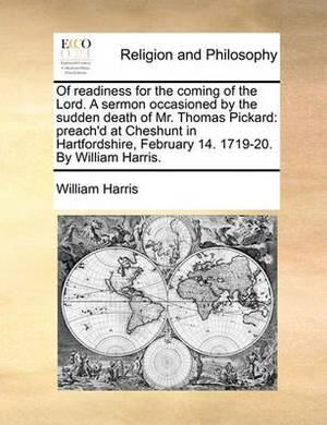 Of Readiness for the Coming of the Lord. a Sermon Occasioned by the Sudden Death of Mr. Thomas Pickard: Preach'd at Cheshunt in Hartfordshire, February 14. 1719-20. by William Harris.