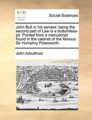 John Bull in His Senses: Being the Second Part of Law Is a Bottomless-Pit. Printed from a Manuscript Found in the Cabinet of the Famous Sir Humphry Polesworth.