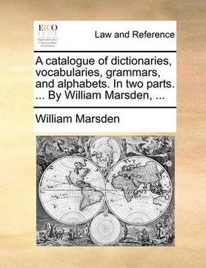 A Catalogue of Dictionaries, Vocabularies, Grammars, and Alphabets. in Two Parts. ... by William Marsden,