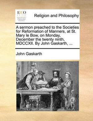 A Sermon Preached to the Societies for Reformation of Manners, at St. Mary Le Bow, on Monday, December the Twenty Ninth, MDCCXII. by John Gaskarth, ...