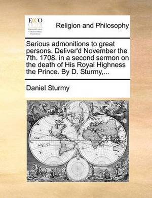 Serious Admonitions to Great Persons. Deliver'd November the 7th. 1708. in a Second Sermon on the Death of His Royal Highness the Prince. by D. Sturmy, ...