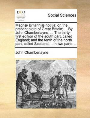 Magnae Britanniae Notitia: Or, the Present State of Great Britain; ... by John Chamberlayne, ... the Thirty-First Edition of the South Part, Called England; And the Tenth of the North Part, Called Scotland. .. in Two Parts. ..