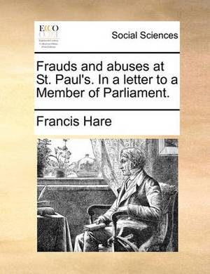 Frauds and Abuses at St. Paul's. in a Letter to a Member of Parliament.