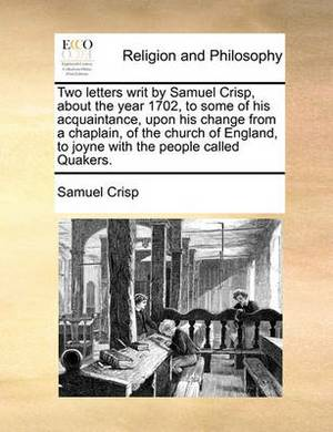 Two Letters Writ by Samuel Crisp, about the Year 1702, to Some of His Acquaintance, Upon His Change from a Chaplain, of the Church of England, to Joyne with the People Called Quakers.