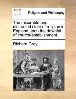 The Miserable and Distracted State of Religion in England Upon the Downfal of Church-Establishment