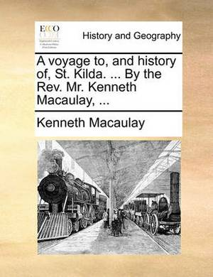 A Voyage To, and History Of, St. Kilda. ... by the Rev. Mr. Kenneth Macaulay,