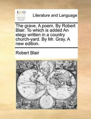 The Grave a Poem. by Robert Blair. to Which Is Added an Elegy Written in a Country Church-Yard. by Mr. Gray. a New Edition