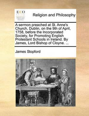 A Sermon Preached at St. Anne's Church, Dublin, on the 9th of April, 1758, Before the Incorporated Society, for Promoting English Protestant Schools in Ireland. by James, Lord Bishop of Cloyne. ...