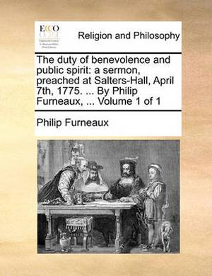 The Duty of Benevolence and Public Spirit: A Sermon, Preached at Salters-Hall, April 7th, 1775. ... by Philip Furneaux, ... Volume 1 of 1