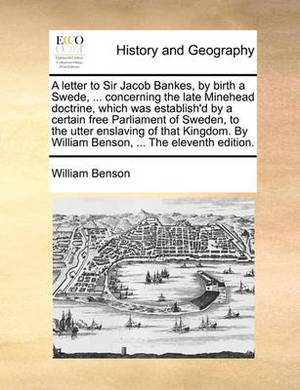 A Letter to Sir Jacob Bankes, by Birth a Swede, ... Concerning the Late Minehead Doctrine, Which Was Establish'd by a Certain Free Parliament of Sweden, to the Utter Enslaving of That Kingdom. by William Benson, ... the Eleventh Edition.