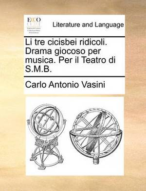 Li Tre Cicisbei Ridicoli. Drama Giocoso Per Musica. Per Il Teatro Di S.M.B.