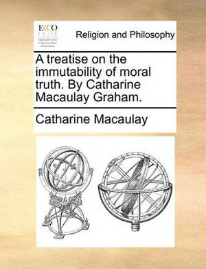 A Treatise on the Immutability of Moral Truth. by Catharine Macaulay Graham.