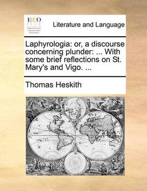 Laphyrologia: Or, a Discourse Concerning Plunder: ... with Some Brief Reflections on St. Mary's and Vigo. ...