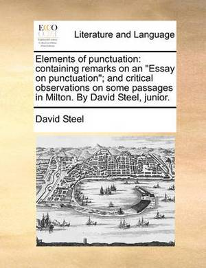 Elements of Punctuation: Containing Remarks on an Essay on Punctuation; And Critical Observations on Some Passages in Milton. by David Steel, Junior