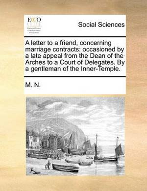 A Letter to a Friend, Concerning Marriage Contracts: Occasioned by a Late Appeal from the Dean of the Arches to a Court of Delegates. by a Gentleman of the Inner-Temple.