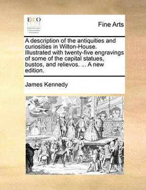 A Description of the Antiquities and Curiosities in Wilton-House. Illustrated with Twenty-Five Engravings of Some of the Capital Statues, Bustos, and Relievos. ... a New Edition.