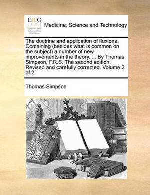 The Doctrine and Application of Fluxions. Containing (Besides What Is Common on the Subject) a Number of New Improvements in the Theory. ... by Thomas Simpson, F.R.S. the Second Edition. Revised and Carefully Corrected. Volume 2 of 2