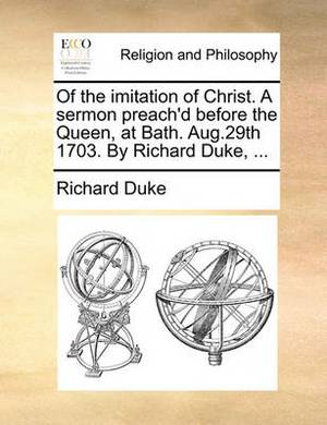 Of the Imitation of Christ. a Sermon Preach'd Before the Queen, at Bath. Aug.29th 1703. by Richard Duke,