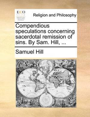 Compendious Speculations Concerning Sacerdotal Remission of Sins. by Sam. Hill, ...