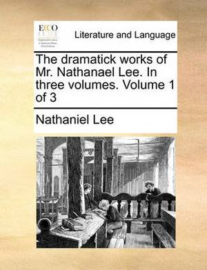 The Dramatick Works of Mr. Nathanael Lee. in Three Volumes. Volume 1 of 3