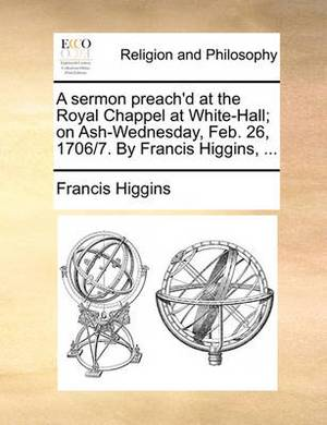 A Sermon Preach'd at the Royal Chappel at White-Hall; On Ash-Wednesday, Feb. 26, 1706/7. by Francis Higgins, ...