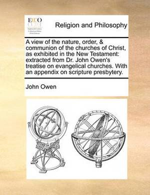 A View of the Nature, Order, & Communion of the Churches of Christ, as Exhibited in the New Testament: Extracted from Dr. John Owen's Treatise on Evangelical Churches. with an Appendix on Scripture Presbytery