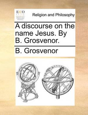 A Discourse on the Name Jesus. by B. Grosvenor
