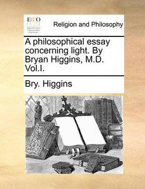 A Philosophical Essay Concerning Light. by Bryan Higgins, M.D. Vol.I.