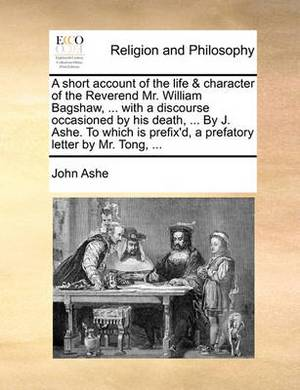 A Short Account of the Life & Character of the Reverend Mr. William Bagshaw, ... with a Discourse Occasioned by His Death, ... by J. Ashe. to Which Is Prefix'd, a Prefatory Letter by Mr. Tong, ...