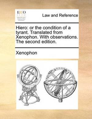 Hiero: Or the Condition of a Tyrant. Translated from Xenophon. with Observations. the Second Edition