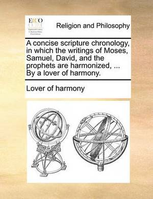 A Concise Scripture Chronology, in Which the Writings of Moses, Samuel, David, and the Prophets Are Harmonized, ... by a Lover of Harmony.