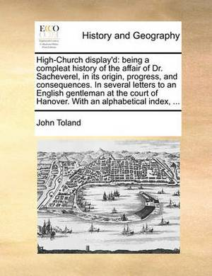 High-Church Display'd: Being a Compleat History of the Affair of Dr. Sacheverel, in Its Origin, Progress, and Consequences. in Several Letters to an English Gentleman at the Court of Hanover. with an Alphabetical Index, ...