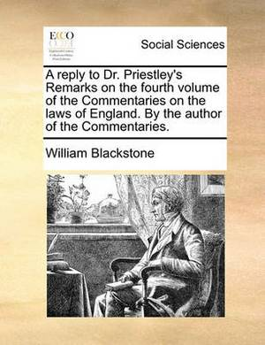 A Reply to Dr. Priestley's Remarks on the Fourth Volume of the Commentaries on the Laws of England. by the Author of the Commentaries.