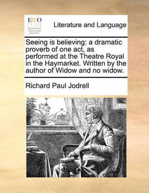 Seeing Is Believing: A Dramatic Proverb of One Act, as Performed at the Theatre Royal in the Haymarket. Written by the Author of Widow and No Widow