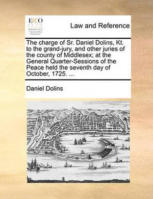The Charge of Sr. Daniel Dolins, Kt. to the Grand-Jury, and Other Juries of the County of Middlesex; At the General Quarter-Sessions of the Peace Held the Seventh Day of October, 1725. ...