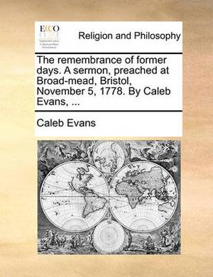 The Remembrance of Former Days. a Sermon, Preached at Broad-Mead, Bristol, November 5, 1778. by Caleb Evans,
