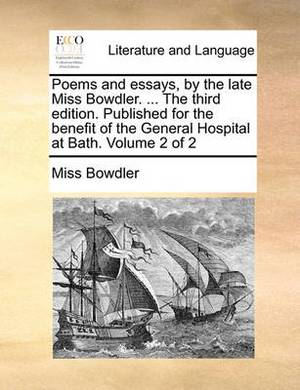 Poems and Essays, by the Late Miss Bowdler. ... the Third Edition. Published for the Benefit of the General Hospital at Bath. Volume 2 of 2