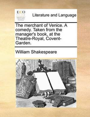 The Merchant of Venice. a Comedy. Taken from the Manager's Book, at the Theatre-Royal, Covent-Garden.