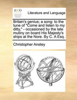 Britain's Genius; A Song: To the Tune of Come and Listen to My Ditty, - Occasioned by the Late Mutiny on Board His Majesty's Ships at the Nore. by C. a Esq.