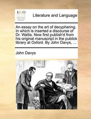 An Essay on the Art of Decyphering. in Which Is Inserted a Discourse of Dr. Wallis. Now First Publish'd from His Original Manuscript in the Publick Library at Oxford. by John Davys,