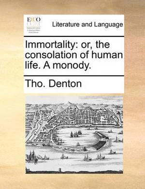 Immortality: Or, the Consolation of Human Life. a Monody