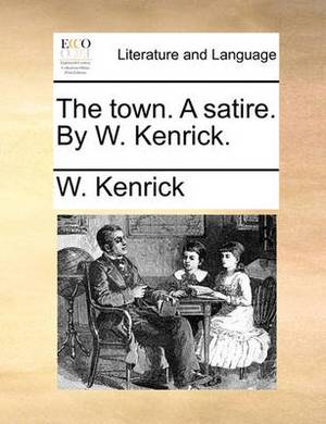 The Town. a Satire. by W. Kenrick.