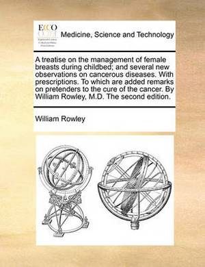 A Treatise on the Management of Female Breasts During Childbed; And Several New Observations on Cancerous Diseases. with Prescriptions. to Which Are Added Remarks on Pretenders to the Cure of the Cancer. by William Rowley, M.D. the Second Edition.